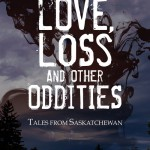 Love, Loss and Other Oddities: Tales from Saskatchewan